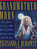 Grandmother Moon: Lunar Magic in Our Lives--Spells, Rituals, Goddesses, Legends, and Emotions Unde
