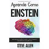 Aprende como Einstein: Memoriza más, enfócate mejor y lee efectivamente para aprender cualquier cosa: Las mejores técnicas de
