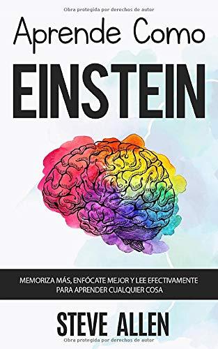 Aprende como Einstein Memoriza mas, enfocate mejor y lee efectivamente para aprender cualquier cosa Las mejores tecnicas de aprendizaje acelerado y (Aprendizaje Y Reingenieria del Pensamiento)