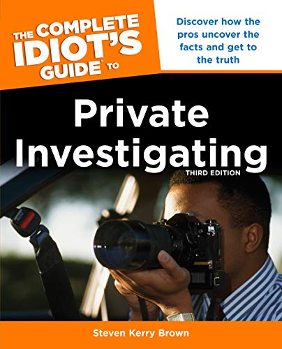 The Complete Idiot's Guide to Private Investigating, Third Edition: Discover How the Pros Uncover the Facts and Get to the Truth