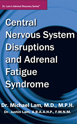 Central Nervous System Disruptions and Adrenal Fatigue Syndrome (Dr. Lam?s Adrenal Recovery Series)