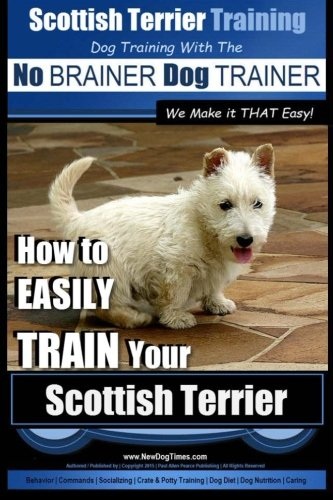 Scottish Terrier Training | Dog Training with the No BRAINER Dog TRAINER ~ We Make it THAT Easy!: How to EASILY TRAIN Your Scottish Terrier (Volume (Scottish Terrier Puppies)