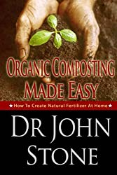 Organic Composting Made Easy: How To Create Natural Fertilizer At Home (Natural, Humus, Backyard, Do It Yourself, Guide, Urbane Gardening, Herb, Square ... Foot Homesteading Book 3) (English Edition)