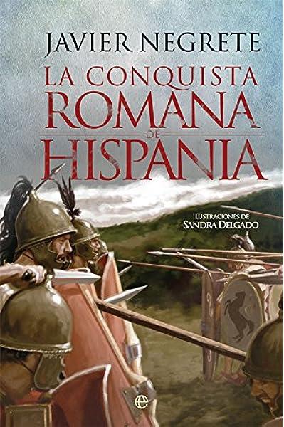 La conquista romana de Hispania (Historia): Amazon.es: Negrete Medina, Javier, Delgado, Sandra: Libros