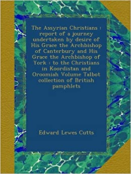The Assyrian Christians : report of a journey undertaken by desire of His Grace the Archbishop of Canterbury and His Grace the Archbishop of York : to ... Volume Talbot collection of British pamphlets