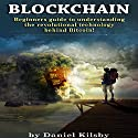 Blockchain: Beginners Guide to Understanding the Revolutional Technology Behind Bitcoin! Audiobook by Daniel Kilsby Narrated by Mark Rossman