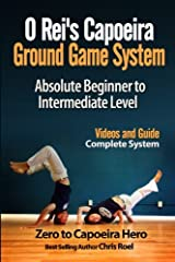 O Rei's Capoeira Ground Game System: Absolute Beginner to Intermediate Level Paperback