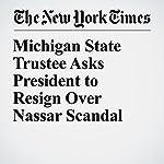 Michigan State Trustee Asks President to Resign Over Nassar Scandal | Matt Stevens,Jason M. Bailey