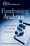 Fundraising Analytics: Using Data to Guide Strategy (The AFP/Wiley Fund Development Series Book 174)