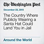 The Country Where Publicly Wearing a Santa Hat Could Land You in Jail | Adam Taylor
