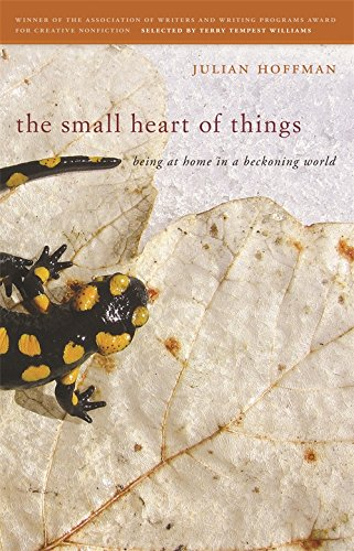 The Small Heart of Things: Being at Home in a Beckoning World (Association of Writers and Writing Programs Award for Creative Nonfiction Ser.) PDF