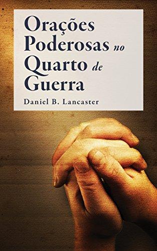 Orações Poderosas no Quarto de Guerra: Aprendendo a Orar como um Poderoso Guerreiro de Oração (Plano de Batalha para a Oração Livro 1)