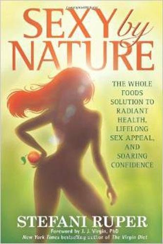 Sexy by Nature: The Whole Foods Solution to Radiant Health, Life-Long Sex Appeal, and Soaring Confidence by Stefani Ruper
