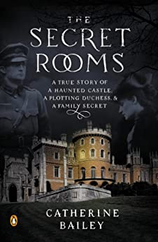 The Secret Rooms: A True Story of a Haunted Castle, a Plotting Duchess, and a Family Secret by [Bailey, Catherine]