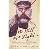 We Will Not Fight...: The Untold Story of WWI?s Conscientious Objectors by Will Ellsworth-Jones (2008-04-16)