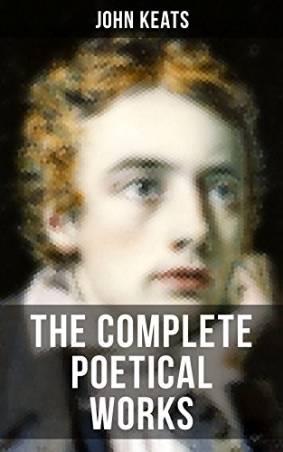 THE COMPLETE POETICAL WORKS OF JOHN KEATS: Ode on a Grecian Urn, Ode to a Nightingale, Hyperion, Endymion, The Eve of St. Agnes, Isabella, Ode to Psyche, Lamia, Sonnets... (John Keats The Eve Of St Agnes)