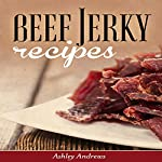 Beef Jerky Recipes: Homemade Beef Jerky, Turkey Jerky, Buffalo Jerky, Fish Jerky, and Venison Jerky Recipes | Ashley Andrews