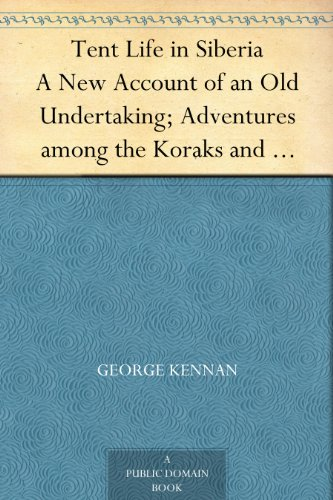 Tent Life in Siberia A New Account of an Old Undertaking; Adventures among the Koraks and Other Tribes In Kamchatka and Northern Asia
