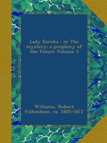 Lady Eureka : or The mystery; a prophecy of the future Volume 3 PDF