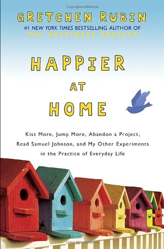 Happier at Home: Kiss More, Jump More, Abandon a Project, Read Samuel Johnson, and My Other Experiments in the Practice