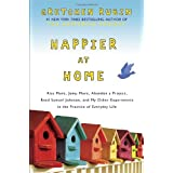 Happier at Home: Kiss More, Jump More, Abandon a Project, Read Samuel Johnson, and My Other Experiments in the Practice of Ev