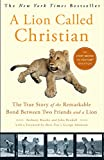 img - for A Lion Called Christian: The True Story of the Remarkable Bond Between Two Friends and a Lion book / textbook / text book