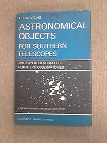 Astronomical Objects for Southern Telescopes: With an Addendum for Northern Observatories - A Handbook for Amateur Obser