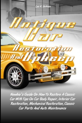 Antique Car Restoration And Upkeep: Newbie's Guide On How To Restore A Classic Car With Tips On Car Body Repair, Interior Car Restoration, Mechanical ... Classic Car Parts And Auto Maintenance pdf epub