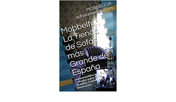 Mobbeltur, La Tienda de Sofás más Grande de España: (sofasamedida.com) Guía y Consejos sobre Sofás, Muebles, Colchones y Decoración (Spanish Edition) ...