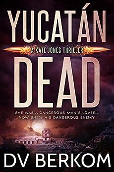 Yucatán Dead: A Kate Jones Thriller (Kate Jones Thrillers Book 6) by [Berkom, D.V.]