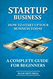 Start Up Business: How To Start Up Your Business Today, A Complete Guide For Beg (Volume 1)