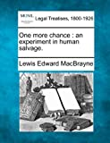 One more chance : an experiment in human Salvage, Lewis Edward MacBrayne, 1240112610