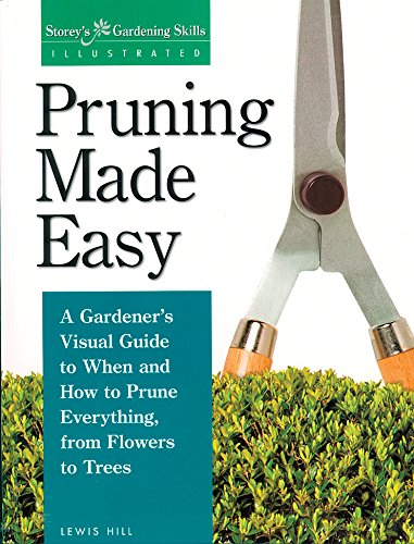 Pruning Made Easy: A Gardener's Visual Guide to When and How to Prune Everything, from Flowers to Trees by [Hill, Lewis]