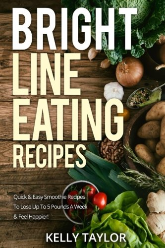 Bright Line Eating Recipes: Quick & Easy Smoothie Recipes To Lose Up To 5 Pounds A Week & Feel Happier!
