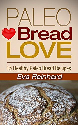 Paleo Bread Love: 15 Healthy Paleo Bread Recipes (Sugar-Free, Low Carb, Grain-Free) by Eva Reinhard