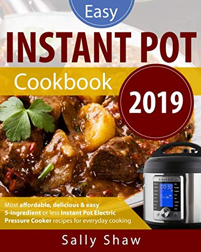 Instant Pot Cookbook 2019: 5-Ingredients or Less Instant Pot Pressure Cooker Recipes for Affordable, Quick & Easy Cooking