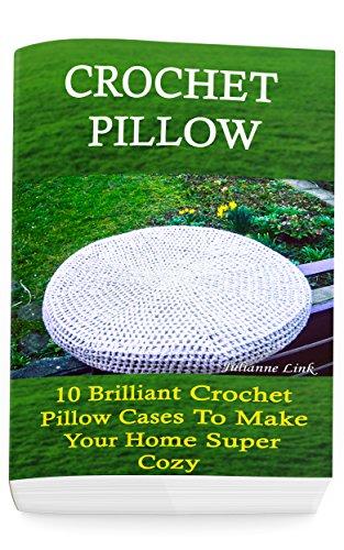 Crochet Pillow: 10 Brilliant Crochet Pillow Cases To Make Your Home Super Cozy: (Crochet Hook A, Crochet Accessories, Crochet Patterns, Crochet Books, ... Crocheting For Dummies, Crochet Patterns) (Pillowcase Crochet)