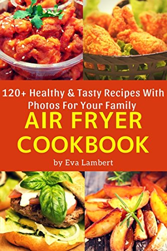 The Complete Air Fryer Cookbook For Whole Family: 120 Easy, Tasty & Healthy Best Recipes. Air Fry Everything by Eva Lambert