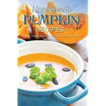 Homemade Pumpkin Recipes: Delicious Pumpkin Recipes for your Friends and Family to Enjoy!