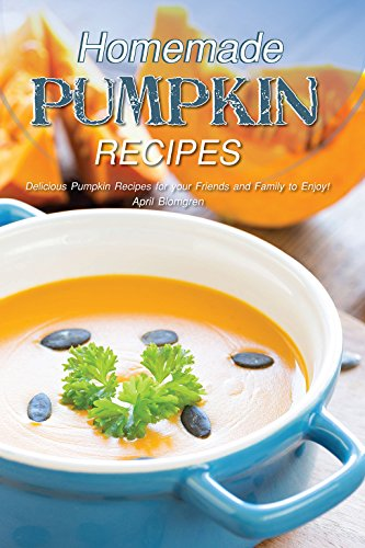 Homemade Pumpkin Recipes: Delicious Pumpkin Recipes for your Friends and Family to Enjoy! -