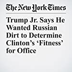 Trump Jr. Says He Wanted Russian Dirt to Determine Clinton's 'Fitness' for Office | Maggie Haberman,Matt Apuzzo