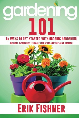 Gardening 101: 15 Ways to Get Started With Organic Gardening  (Includes Hydroponics Techniques for Vegan and Vegetarian Gardens)