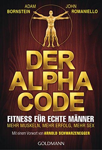 Der Alpha Code: Fitness für echte Männer. - Mehr Muskeln, mehr Erfolg, mehr Sex - Mit einem Vorwort von Arnold Schwarzenegger (German Edition)