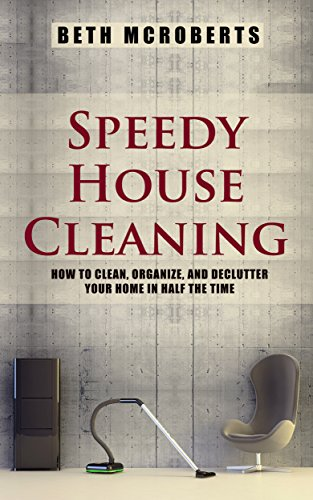 Speedy House Cleaning: How to Clean, Organize, and Declutter your Home in Half the Time (Life Simplified) by [McRoberts, Beth, Life Simplified]
