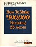 How to Make One Hundred Thousand Dollars Farming Twenty-Five Acres, Booker T. Whatley, 0913107077