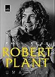 Robert Plant. Uma Vida