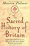 The Sacred History of Britain: Landscape, Myth and Power - The Forces That Have Shaped Britain's Spirituality