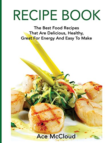 Recipe Book: The Best Food Recipes That Are Delicious, Healthy, Great For Energy And Easy To Make by Ace McCloud