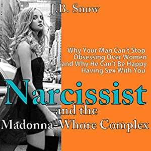 Narcissist and the Madonna-Whore Complex: Why Your Man Can't Stop Obsessing Over Other Women (and Why He Can't Be Happy Having Sex with You) Audiobook