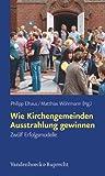 Wie Kirchengemeinden Ausstrahlung Gewinnen : Zwolf Erfolgsmodelle, Elhaus, Philipp, 3525690029